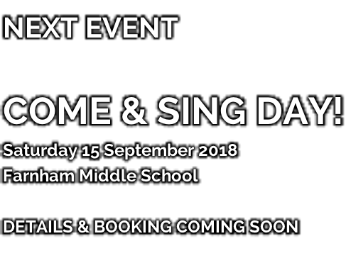 NEXT EVENT   COME & SING DAY! Saturday 15 September 2018 Farnham Middle School  DETAILS & BOOKING COMING SOON